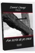 Am scris de pe cruce - Daniel Chereji