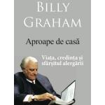 Aproape de casa. Viata, credinta si sfarsitul alergarii - Billy Graham