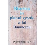 Biserica in planul vesnic al lui Dumnezeu - Watchman Nee