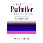 Cartea Psalmilor. De la suferinta la slava. Volumul 1: Psalmii 1-72. Slujitor si rege - Philip Eveson