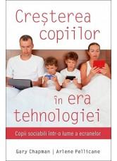 Cresterea copiilor in era tehnologiei. Copii sociabili intr-o lume a ecranelor - Gary Chapman si Arlene Pellicane