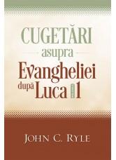 Cugetari asupra Evangheliei dupa Luca vol.1 - John C. Ryle