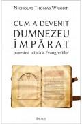 Cum a devenit Dumnezeu Împărat. Povestea uitată a Evangheliilor - N.T.Wright
