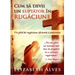 Cum sa devii un luptator in rugaciune - Elizabeth Alves