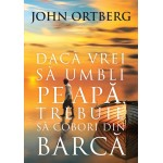 Daca vrei sa umbli pe apa trebuie sa cobori din barca, ed.2 - John Ortberg
