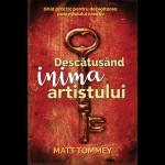 Descătușând inima artistului. Ghid practic pentru dezvoltarea potențialului creativ - Matt Tommey