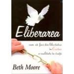 Eliberarea: Cum sa faci din libertatea in Cristos o realitate in viata-Beth Moore