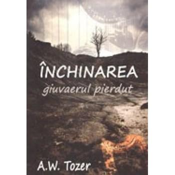 Inchinarea - giuvaerul pierdut ale bisericii evanghelice - A.W. Tozer