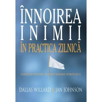 Innoirea inimii in practica zilnica. Exercitii pentru transformare spirituala - Dallas Willard si Jan Johnson