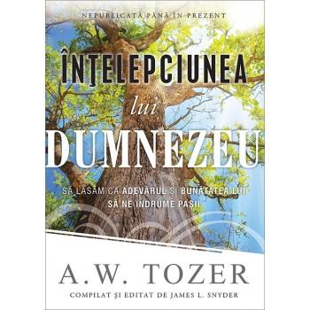 Intelepciunea lui Dumnezeu. Sa lasam ca adevarul si bunatatea Lui sa ne indrume pasii - A. W. Tozer