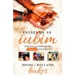 Invatand sa iubim. Pasiunea si compasiunea  - esenta evangheliei- Heidi & Rolland Baker