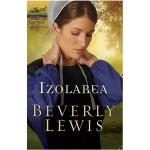 Izolarea. Seria Moștenirea din Lancaster County, volumul 1 - Beverly Lewis