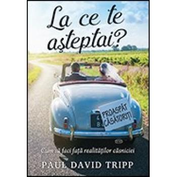 La ce te asteptai? Cum sa faci fata realitatilor casniciei - Paul David Tripp