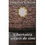 Libertatea uitarii de sine. Calea spre adevarata bucurie crestina - Timothy Keller