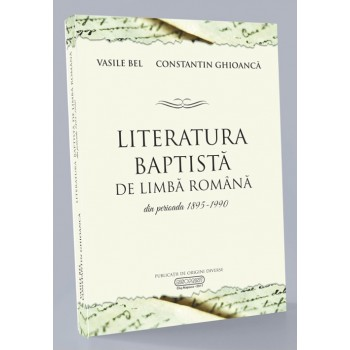 Literatura baptista de limba romana din perioada 1895 - 1990 - Vasile Bel si Constantin Ghioanca