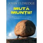 Muta muntii. O carte despre rugaciunea care da cu adevarat rezultate - John Eldredge