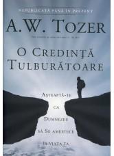 O credinta tulburatoare. Asteapta-te ca Dumnezeu sa se amestece in viata ta - A. W. Tozer
