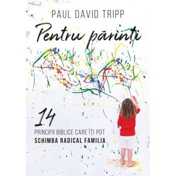 Pentru parinti. 14 principii biblice care iti pot schimba radical familia - Paul David Tripp