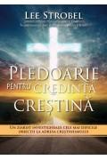 Pledoarie pentru credinta crestina. Un ziarist investigheaza cele mai dificile obiectii la adresa crestinismului - Lee Strobel