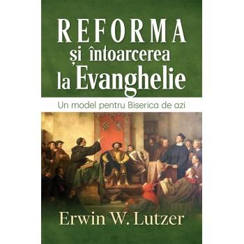 Reforma si intoarcerea la Evanghelie. Un model pentru Biserica de azi - Erwin W. Lutzer