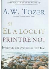 Si El a locuit printre noi. Invataturi din Evanghelia dupa Ioan - A.W.Tozer
