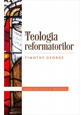 Teologia reformatorilor. Editie revizuita si adaugita  - Timothy George