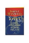 Totul despre lideri, atitudine, echipa , relatii - John C. Maxwell