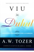 Viu in Duhul. Cunoasterea prezentei si puterii lui Dumnezeu - A. W. Tozer