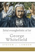 Zelul evanghelistic al lui George Whitefield - Steven J. Lawson